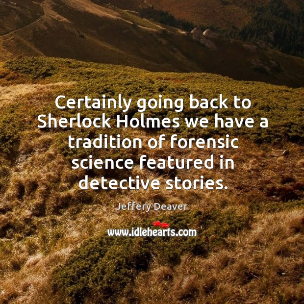 Certainly going back to sherlock holmes we have a tradition of forensic science featured in detective stories. Image
