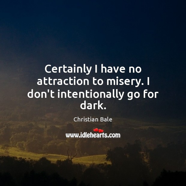 Certainly I have no attraction to misery. I don't intentionally go for dark. Image