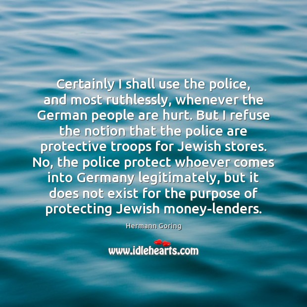 Certainly I shall use the police, and most ruthlessly, whenever the German Image