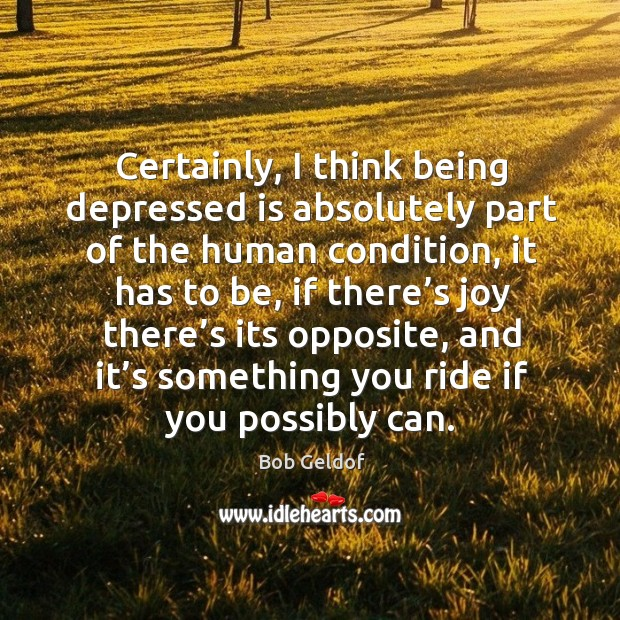 Certainly, I think being depressed is absolutely part of the human condition, it has to be Bob Geldof Picture Quote