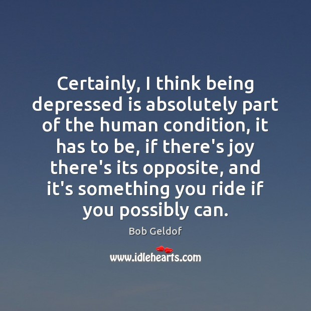 Certainly, I think being depressed is absolutely part of the human condition, Bob Geldof Picture Quote