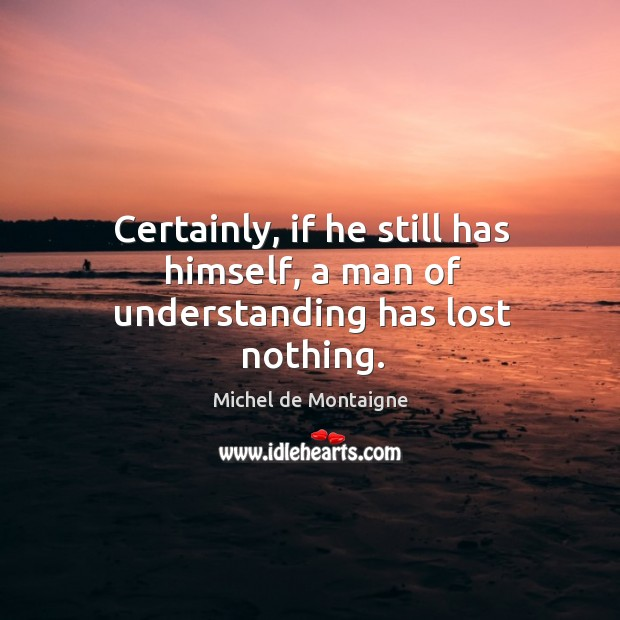 Image, Certainly, if he still has himself, a man of understanding has lost nothing.