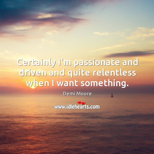 Certainly I'm passionate and driven and quite relentless when I want something. Demi Moore Picture Quote
