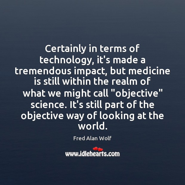 Certainly in terms of technology, it's made a tremendous impact, but medicine Fred Alan Wolf Picture Quote