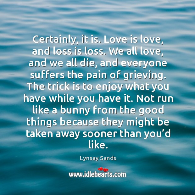 Certainly, it is. Love is love, and loss is loss. We all Lynsay Sands Picture Quote