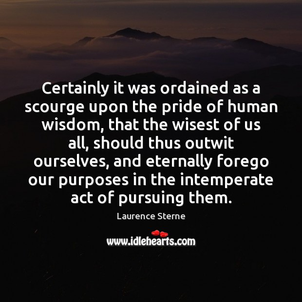 Certainly it was ordained as a scourge upon the pride of human Laurence Sterne Picture Quote