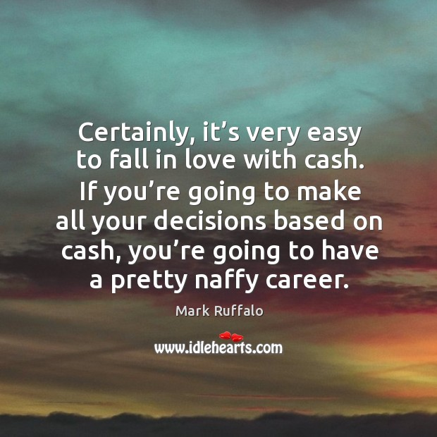 Image, Certainly, it's very easy to fall in love with cash. If you're going to make all your decisions based on cash