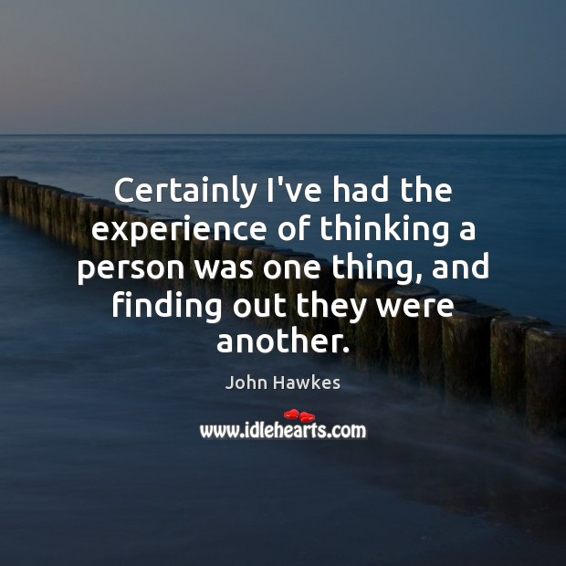 Certainly I've had the experience of thinking a person was one thing, John Hawkes Picture Quote