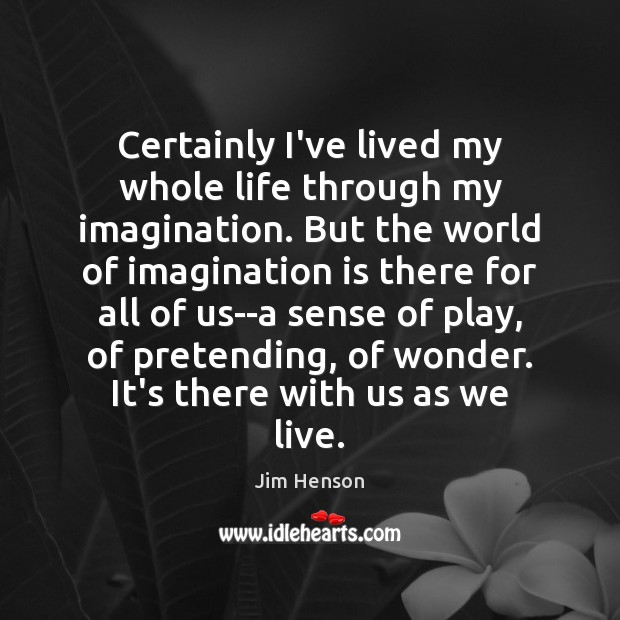 Certainly I've lived my whole life through my imagination. But the world Image
