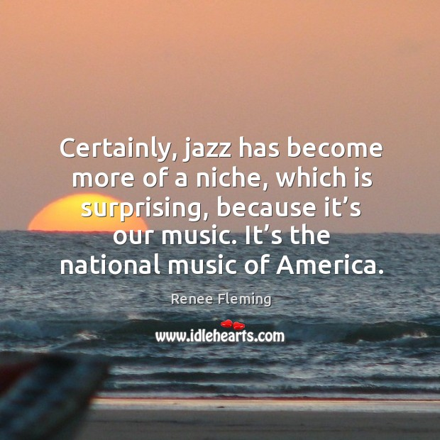 Certainly, jazz has become more of a niche, which is surprising, because it's our music. Image