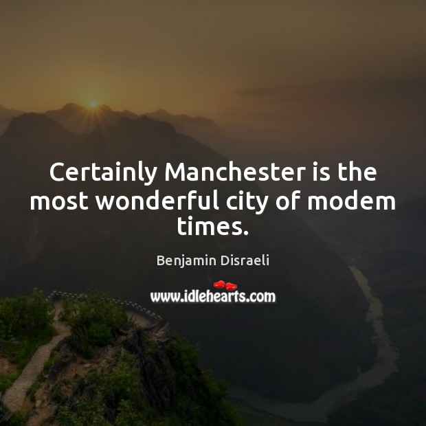 Certainly Manchester is the most wonderful city of modem times. Benjamin Disraeli Picture Quote