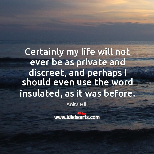 Certainly my life will not ever be as private and discreet, and perhaps I should even use the word insulated, as it was before. Anita Hill Picture Quote