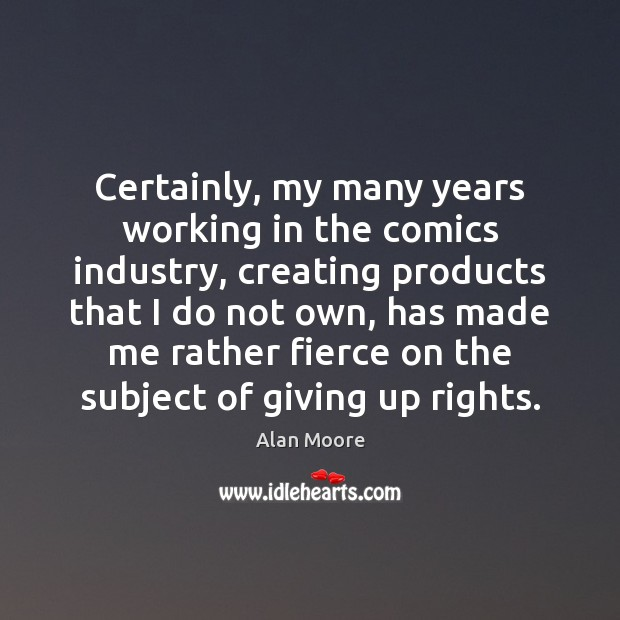 Certainly, my many years working in the comics industry, creating products that Alan Moore Picture Quote