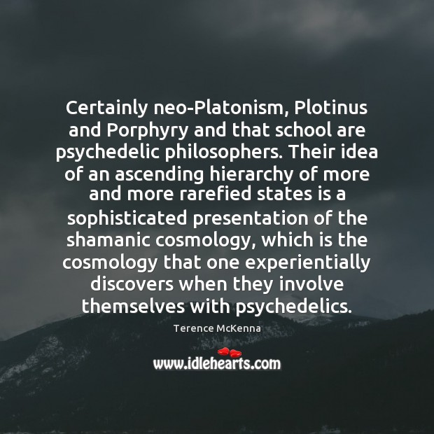 Image, Certainly neo-Platonism, Plotinus and Porphyry and that school are psychedelic philosophers. Their