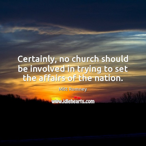 Certainly, no church should be involved in trying to set the affairs of the nation. Image