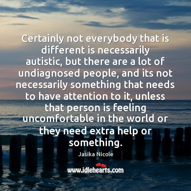 Certainly not everybody that is different is necessarily autistic, but there are Image