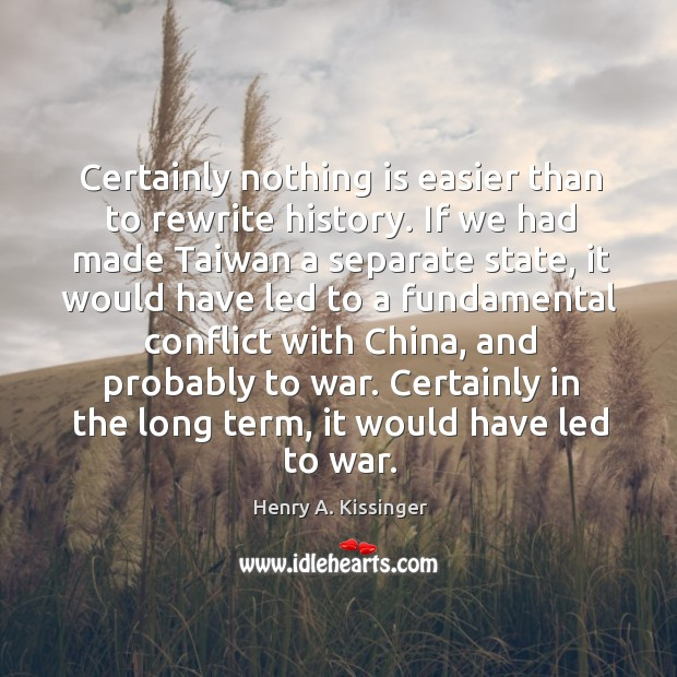Image, Certainly nothing is easier than to rewrite history. If we had made