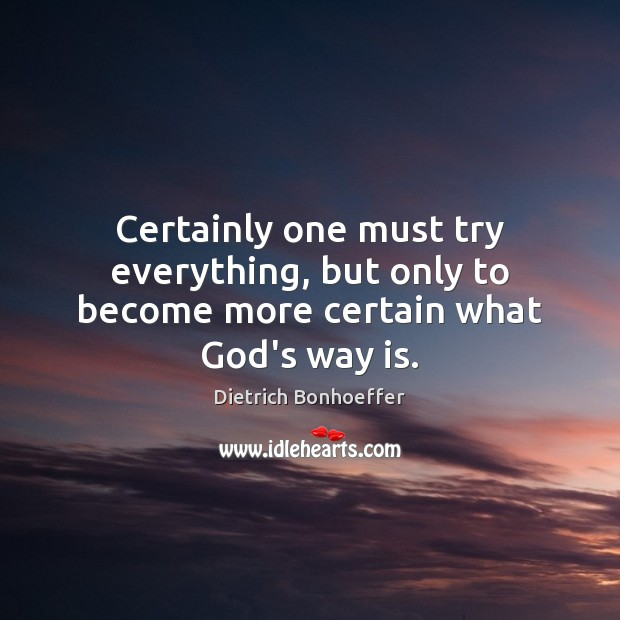 Certainly one must try everything, but only to become more certain what God's way is. Image
