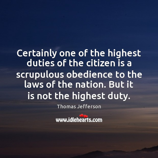 Certainly one of the highest duties of the citizen is a scrupulous Thomas Jefferson Picture Quote