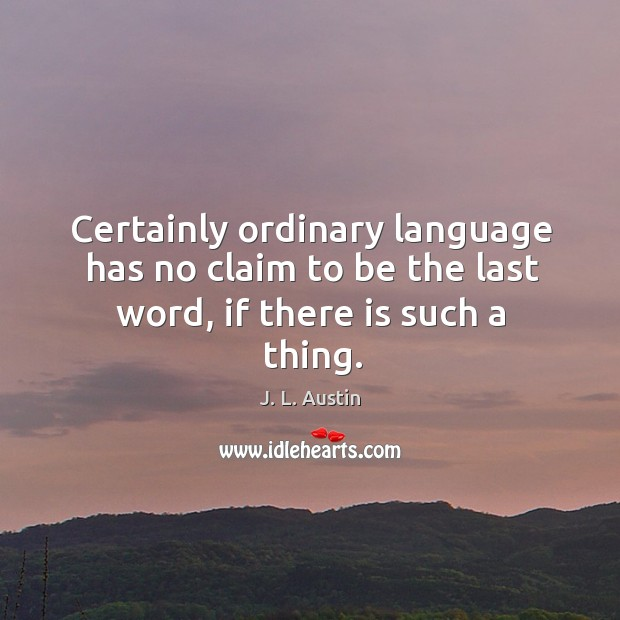 Certainly ordinary language has no claim to be the last word, if there is such a thing. J. L. Austin Picture Quote