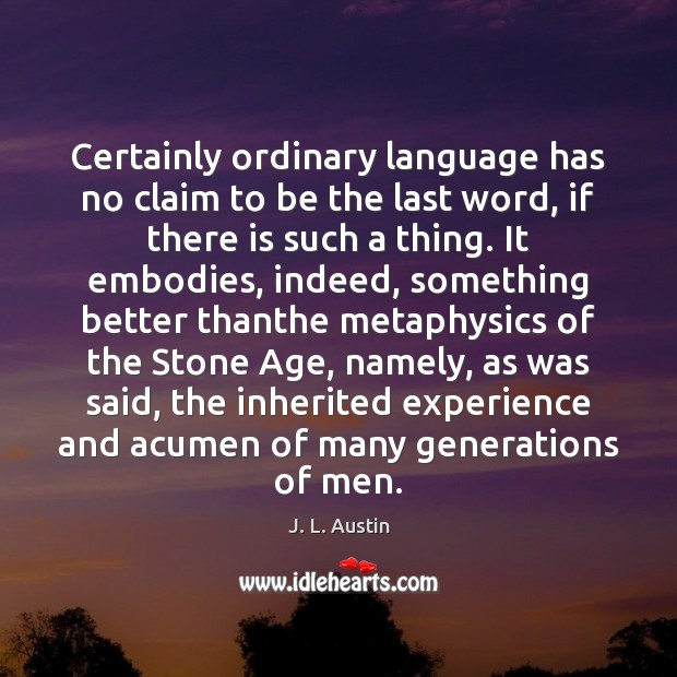 Certainly ordinary language has no claim to be the last word, if J. L. Austin Picture Quote
