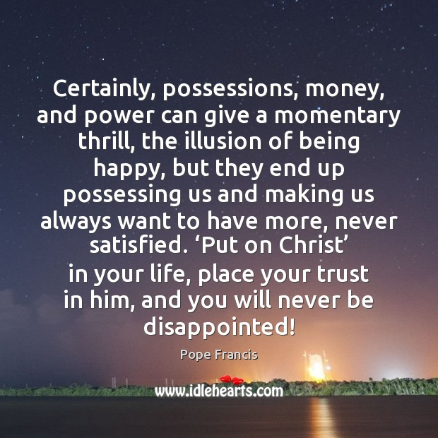 Certainly, possessions, money, and power can give a momentary thrill, the illusion Pope Francis Picture Quote