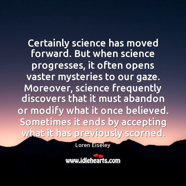 Certainly science has moved forward. But when science progresses, it often opens Loren Eiseley Picture Quote