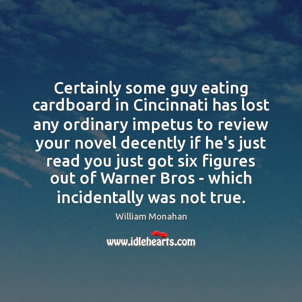 Certainly some guy eating cardboard in Cincinnati has lost any ordinary impetus William Monahan Picture Quote