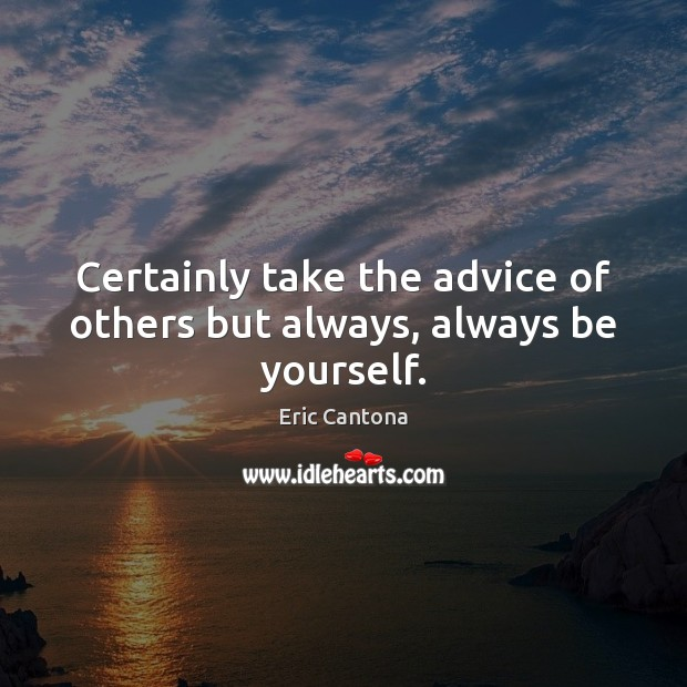 Certainly take the advice of others but always, always be yourself. Eric Cantona Picture Quote