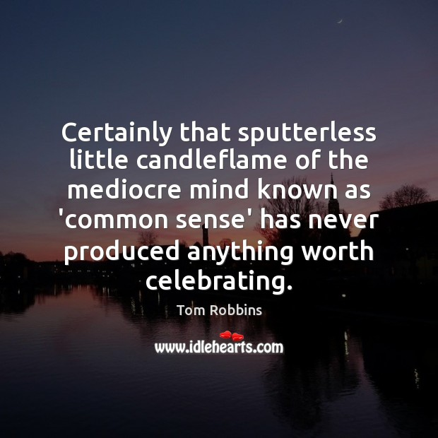 Certainly that sputterless little candleflame of the mediocre mind known as 'common Tom Robbins Picture Quote