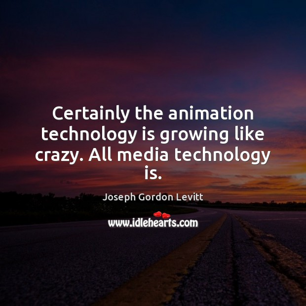 Certainly the animation technology is growing like crazy. All media technology is. Joseph Gordon Levitt Picture Quote