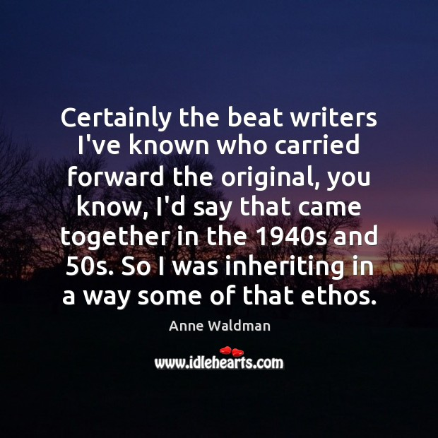 Certainly the beat writers I've known who carried forward the original, you Anne Waldman Picture Quote
