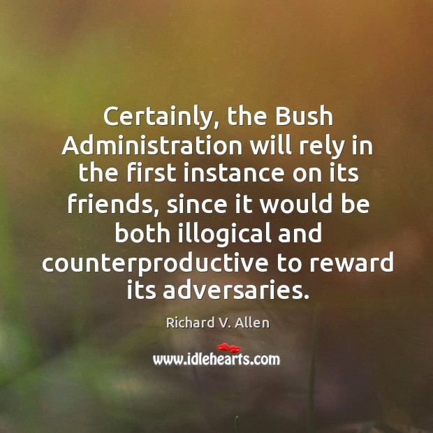 Certainly, the bush administration will rely in the first instance on its friends Richard V. Allen Picture Quote