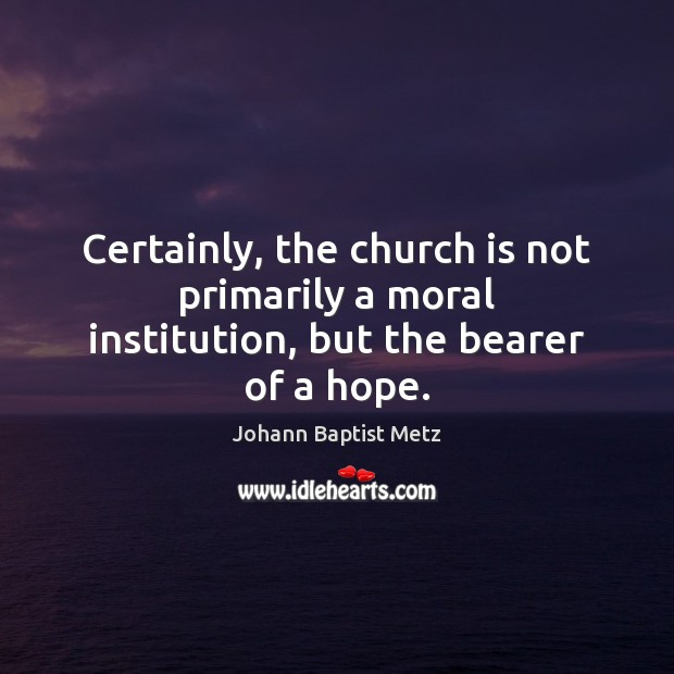 Certainly, the church is not primarily a moral institution, but the bearer of a hope. Johann Baptist Metz Picture Quote
