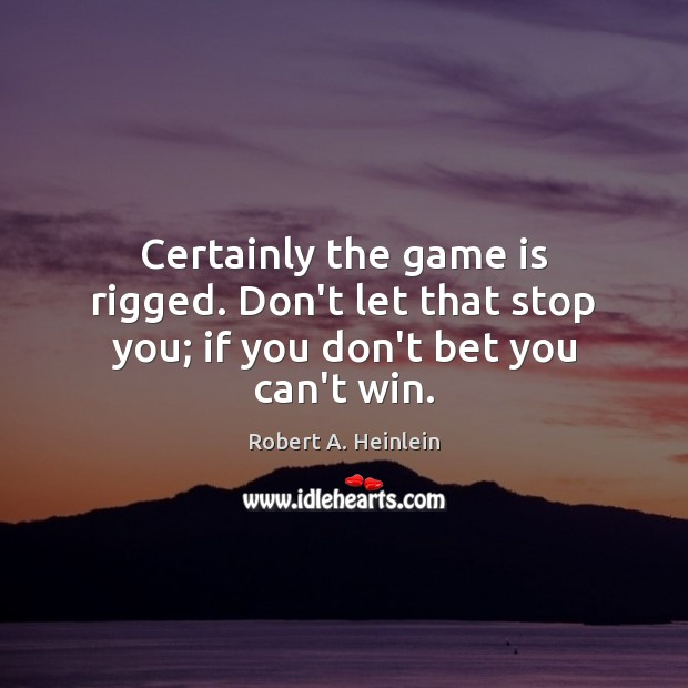 Certainly the game is rigged. Don't let that stop you; if you don't bet you can't win. Image