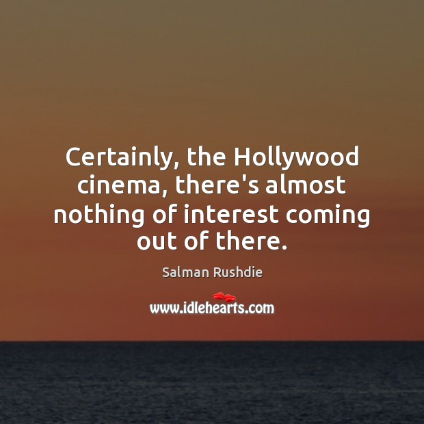 Image, Certainly, the Hollywood cinema, there's almost nothing of interest coming out of there.