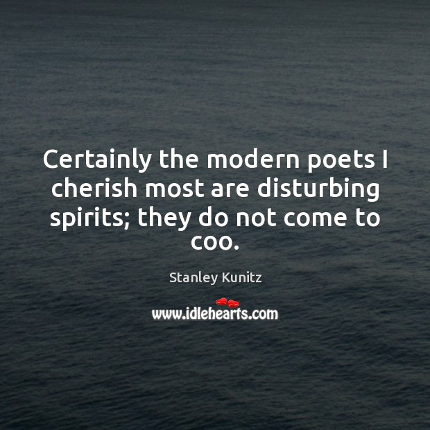 Stanley Kunitz Picture Quote image saying: Certainly the modern poets I cherish most are disturbing spirits; they do not come to coo.