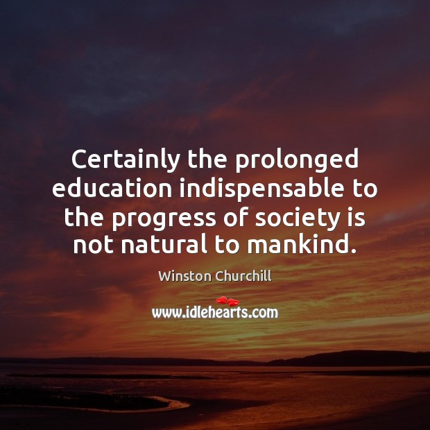 Certainly the prolonged education indispensable to the progress of society is not Image
