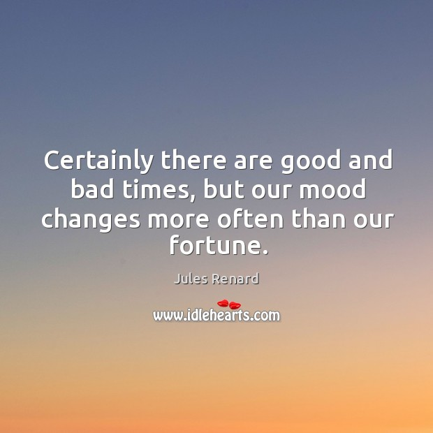 Image, Certainly there are good and bad times, but our mood changes more often than our fortune.