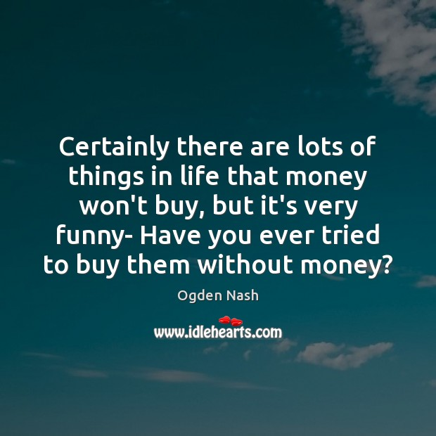 Certainly there are lots of things in life that money won't buy, Ogden Nash Picture Quote