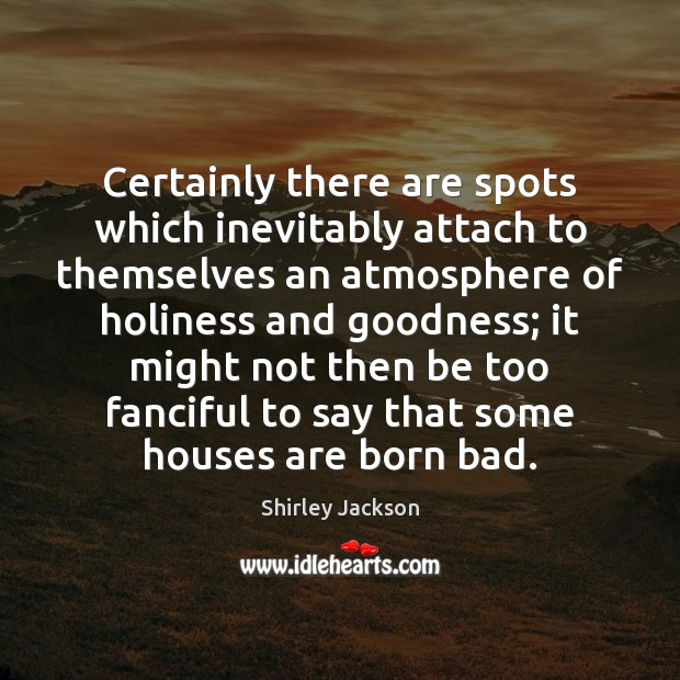 Shirley Jackson Picture Quote image saying: Certainly there are spots which inevitably attach to themselves an atmosphere of