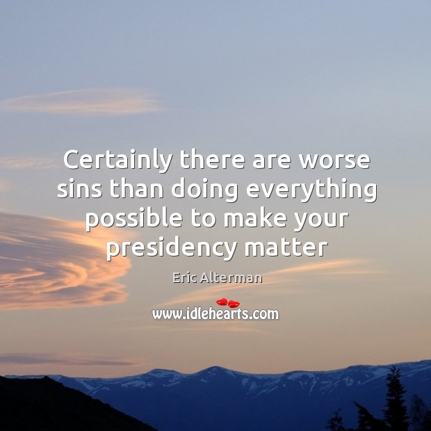 Certainly there are worse sins than doing everything possible to make your presidency matter Eric Alterman Picture Quote