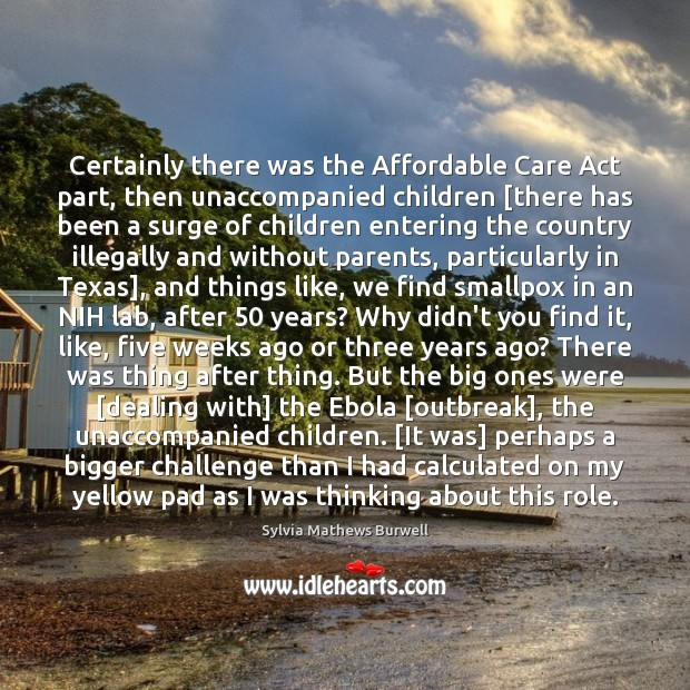 Certainly there was the Affordable Care Act part, then unaccompanied children [there Image