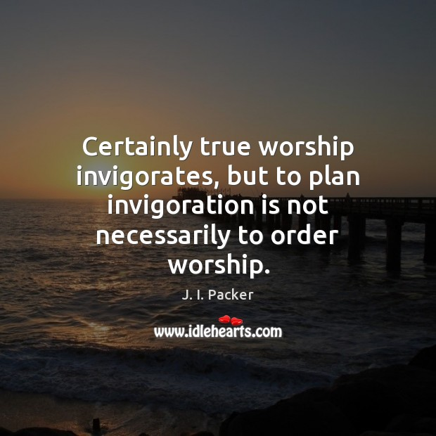 Certainly true worship invigorates, but to plan invigoration is not necessarily to J. I. Packer Picture Quote