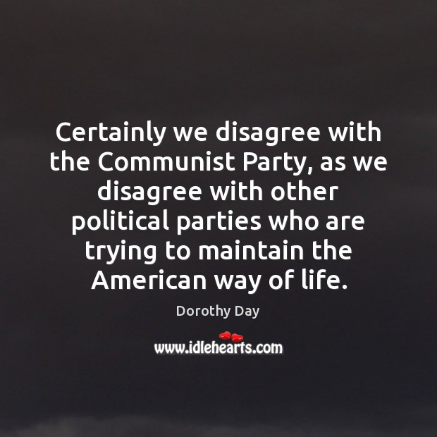 Certainly we disagree with the Communist Party, as we disagree with other Dorothy Day Picture Quote