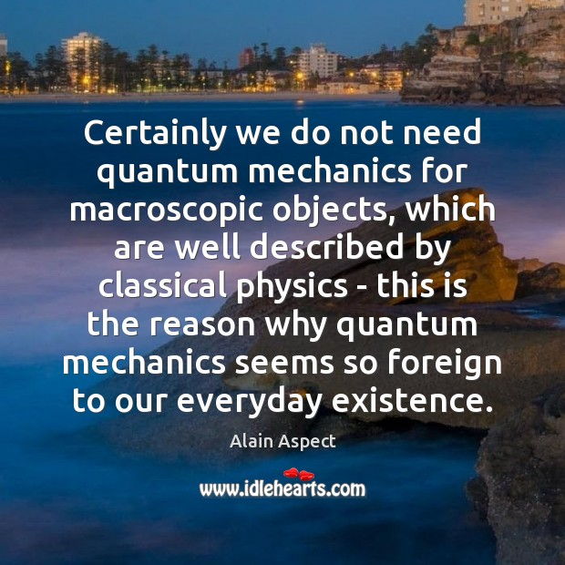 Certainly we do not need quantum mechanics for macroscopic objects, which are Image