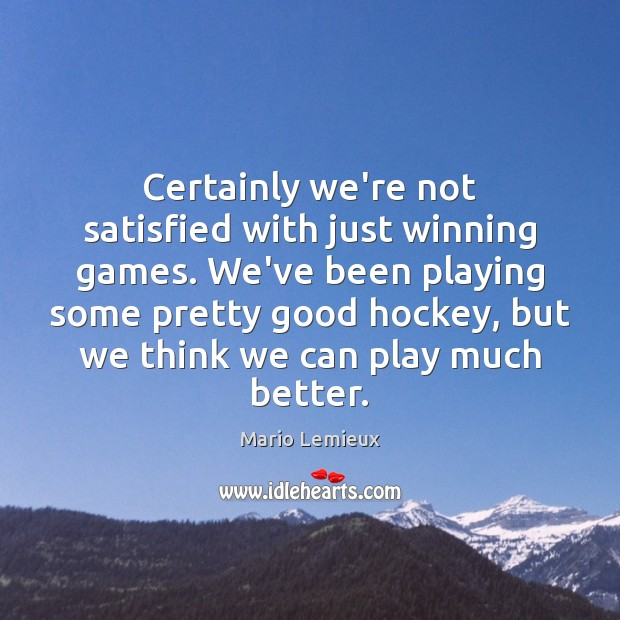 Certainly we're not satisfied with just winning games. We've been playing some Mario Lemieux Picture Quote