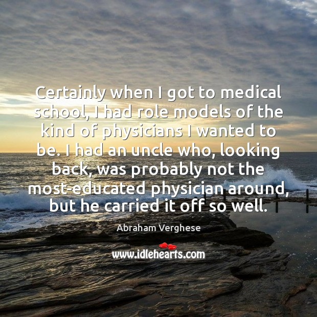 Certainly when I got to medical school, I had role models of Abraham Verghese Picture Quote