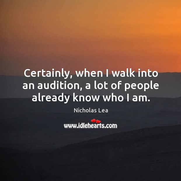 Certainly, when I walk into an audition, a lot of people already know who I am. Nicholas Lea Picture Quote