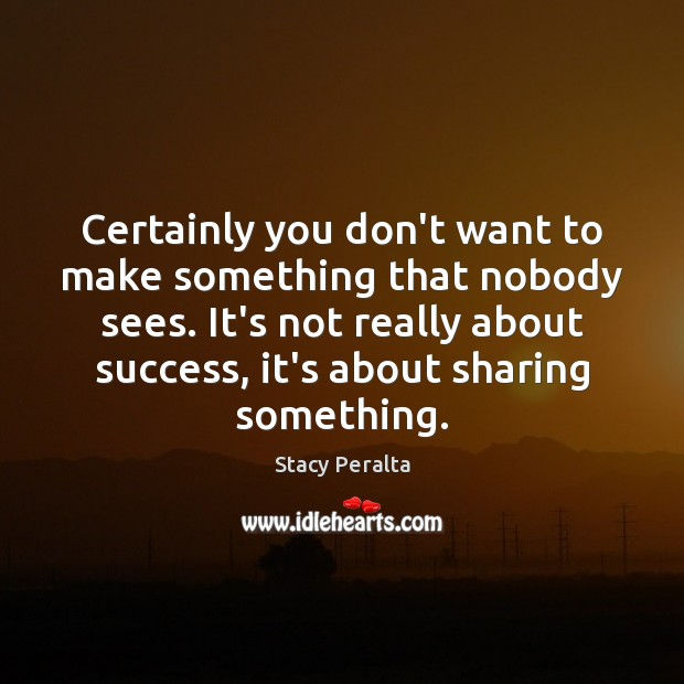 Certainly you don't want to make something that nobody sees. It's not Image